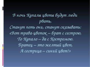 В ночь Купалы цветы будут люди рвать, Станут петь они, станут сказывать: «Вот