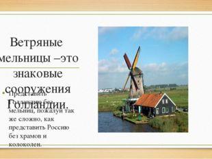 Ветряные мельницы –это знаковые сооружения Голландии. Представить Голландию б