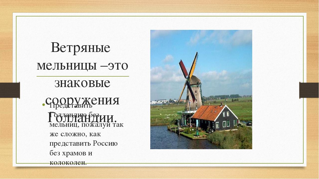 Ветряные мельницы –это знаковые сооружения Голландии. Представить Голландию б...