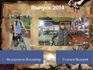 Выпуск 2014 Федоренков Владимир Голенев Валерий