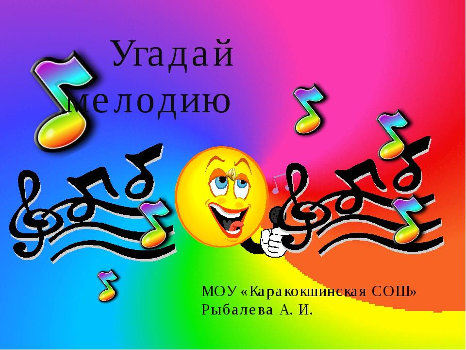 Угадай мелодию МОУ «Каракокшинская СОШ» Рыбалева А. И.