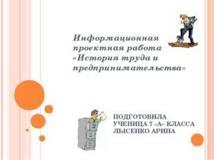 Информационная проектная работа «История труда и предпринимательства» ПОДГОТО
