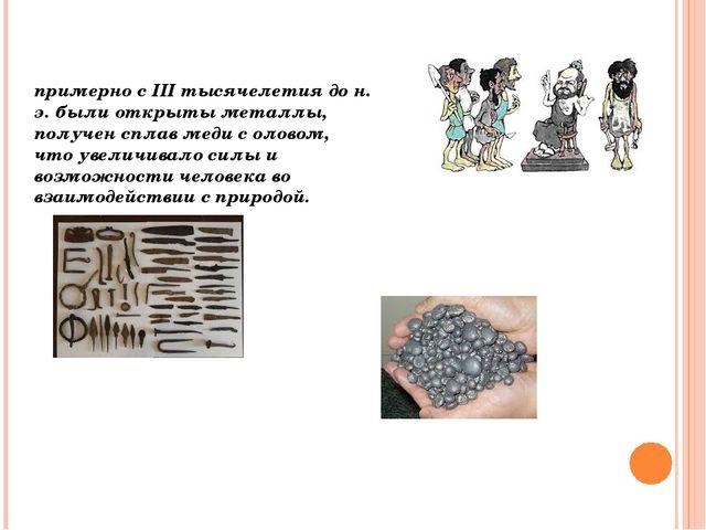 примерно с III тысячелетия до н. э. были открыты металлы, получен сплав меди...