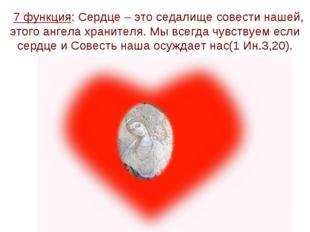 7 функция: Сердце – это седалище совести нашей, этого ангела хранителя. Мы в