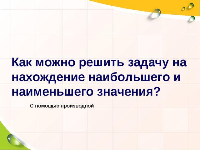 Как можно решить задачу на нахождение наибольшего и наименьшего значения? С п...