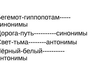 Бегемот-гиппопотам-----синонимы Дорога-путь----------синонимы Свет-тьма-----