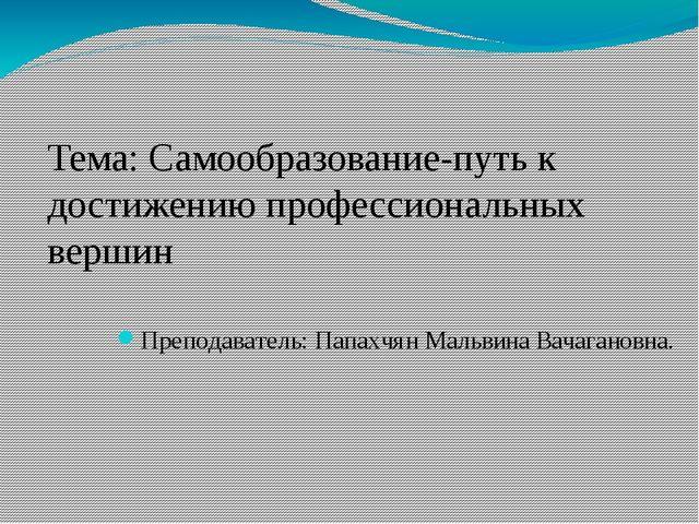 Преподаватель: Папахчян Мальвина Вачагановна. Тема: Самообразование-путь к д...