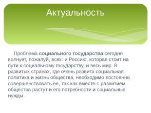 Проблема социального государства сегодня волнует, пожалуй, всех: и Россию, к