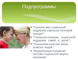 """Подпрограммы """"Развитие мер социальной поддержки отдельных категорий граждан"""";"""