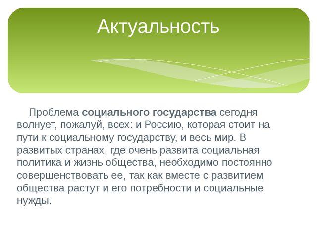 Проблема социального государства сегодня волнует, пожалуй, всех: и Россию, к...