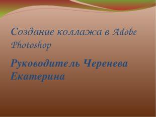 Создание коллажа в Adobe Photoshop Руководитель Черенева Екатерина