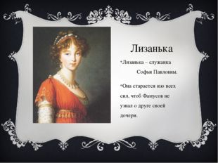 Лизанька Лизанька – служанка Софьи Павловны. Она старается изо всех сил, чтоб