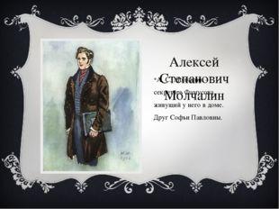 Алексей Степанович Молчалин А. С. Молчалин – секретарь Фамусова, живущий у не