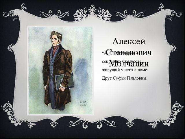 Алексей Степанович Молчалин А. С. Молчалин – секретарь Фамусова, живущий у не...