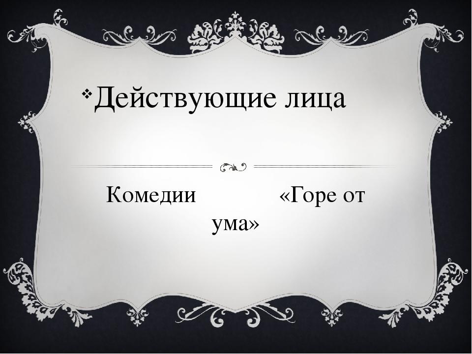Комедии «Горе от ума» Действующие лица