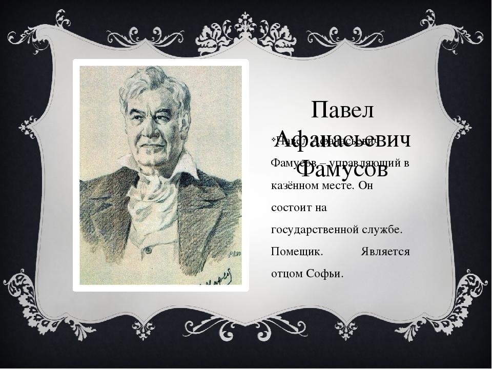 Павел Афанасьевич Фамусов Павел Афанасьевич Фамусов – управляющий в казённом...