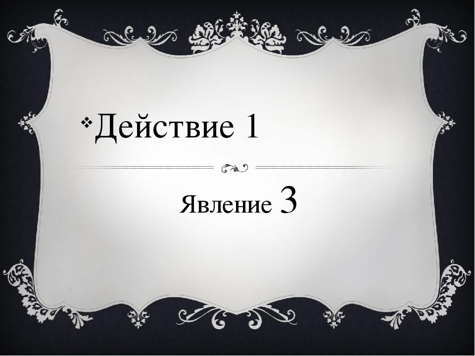 Явление 3 Действие 1