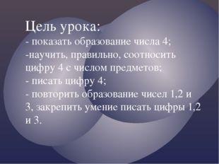 Цель урока: - показать образование числа 4; -научить, правильно, соотносить ц