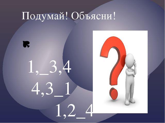 1,_3,4 4,3_1 1,2_4 4,3,2_ Подумай! Объясни!