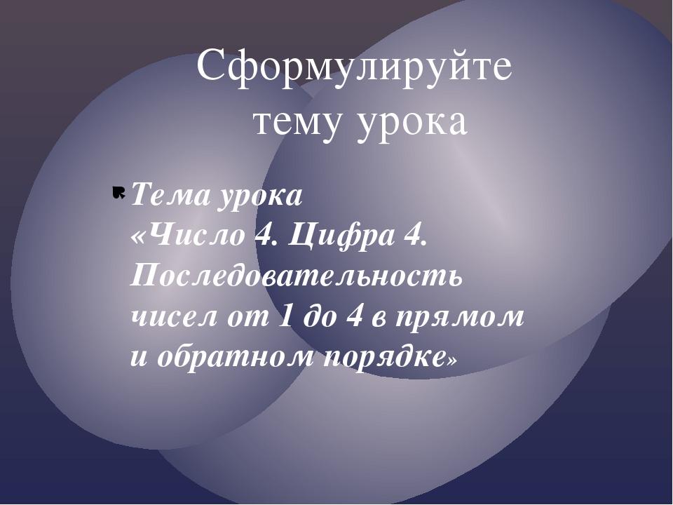 Тема урока «Число 4. Цифра 4. Последовательность чисел от 1 до 4 в прямом и о...