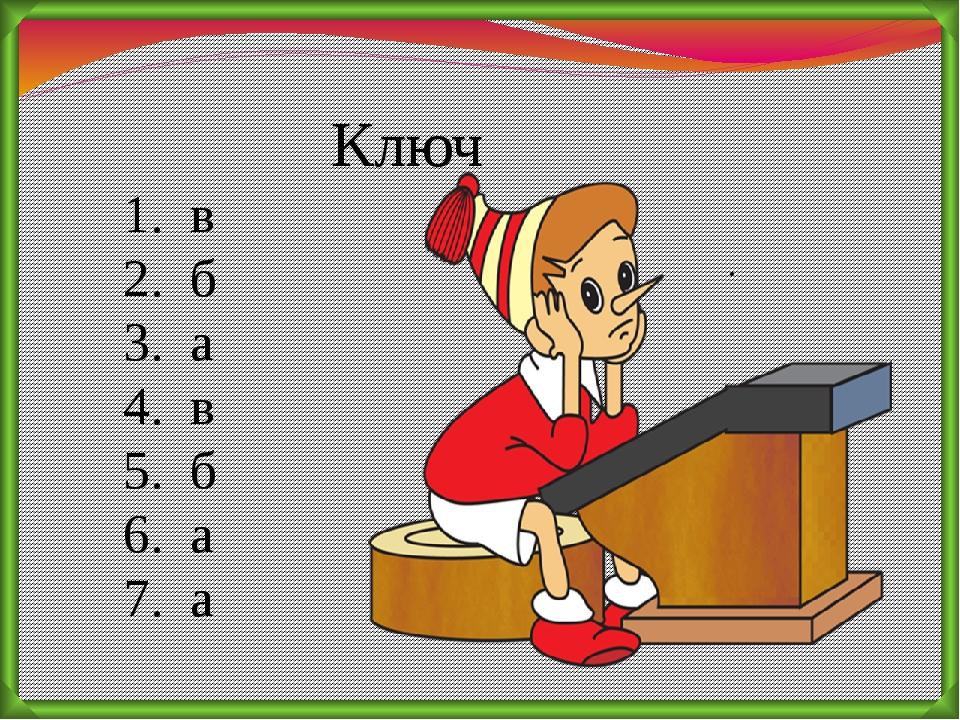 Ключ 1. в 2. б 3. а 4. в 5. б 6. а 7. а .