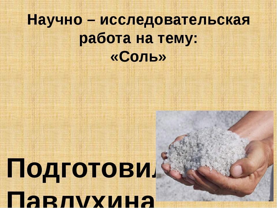 Научно – исследовательская работа на тему: «Соль» Подготовила: Павлухина Анас...