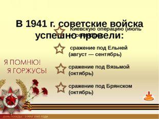 В 1941 г. советские войска успешно провели: Киевскую операцию (июль — сентяб