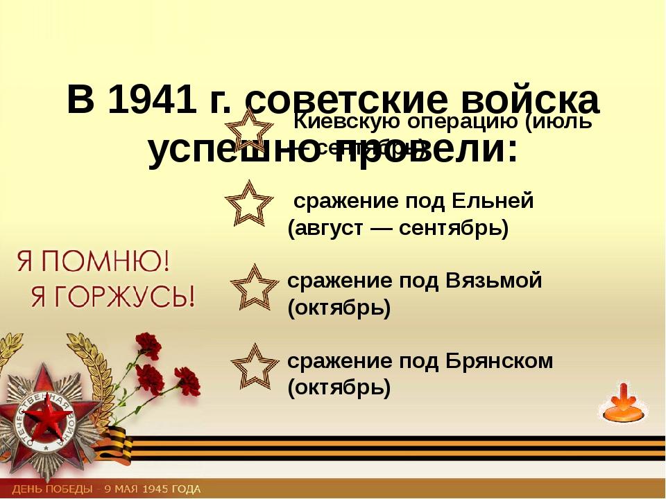 В 1941 г. советские войска успешно провели: Киевскую операцию (июль — сентяб...