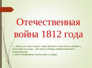 Отечественная война 1812 года «…ежели уж так пошло –надо драться, пока Россия