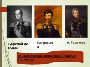 Барклай де Толли Багратион А. Тормасов 22 июля русские армии соединились у С
