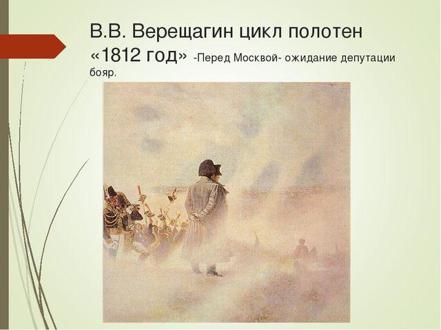 В.В. Верещагин цикл полотен «1812 год» -Перед Москвой- ожидание депутации бояр.