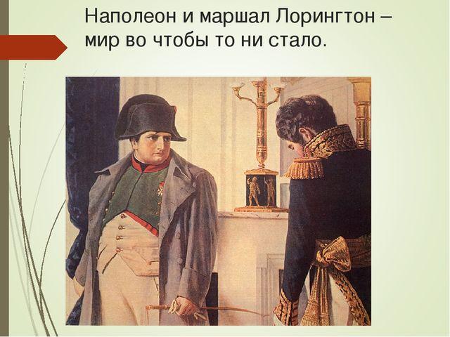 Наполеон и маршал Лорингтон – мир во чтобы то ни стало.