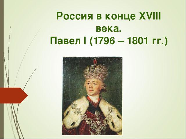 Россия в конце XVIII века. Павел I (1796 – 1801 гг.)