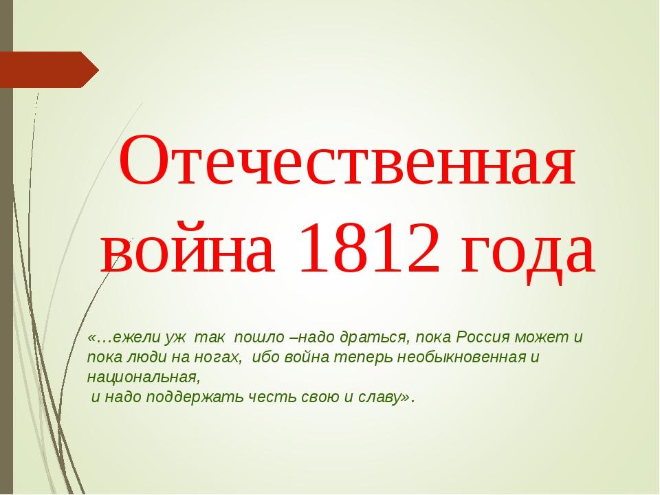 Отечественная война 1812 года «…ежели уж так пошло –надо драться, пока Россия...