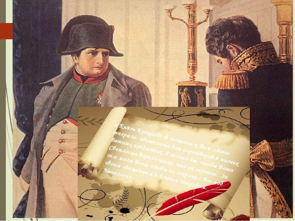 « Князь Кутузов! Я посылаю к Вам своего генерала- адъютанта для переговоров о...