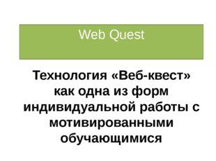 Web Quest Технология «Веб-квест» как одна из форм индивидуальной работы с мот