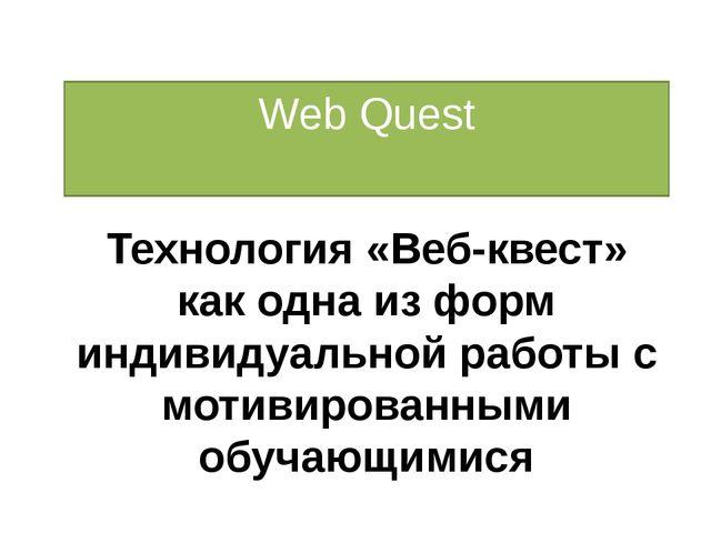 Web Quest Технология «Веб-квест» как одна из форм индивидуальной работы с мот...