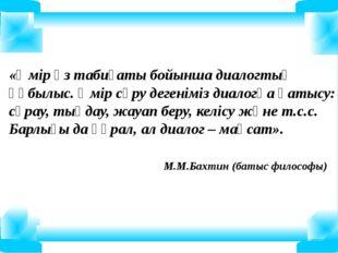 «Өмір өз табиғаты бойынша диалогтық құбылыс. Өмір сүру дегеніміз диалогқа қат