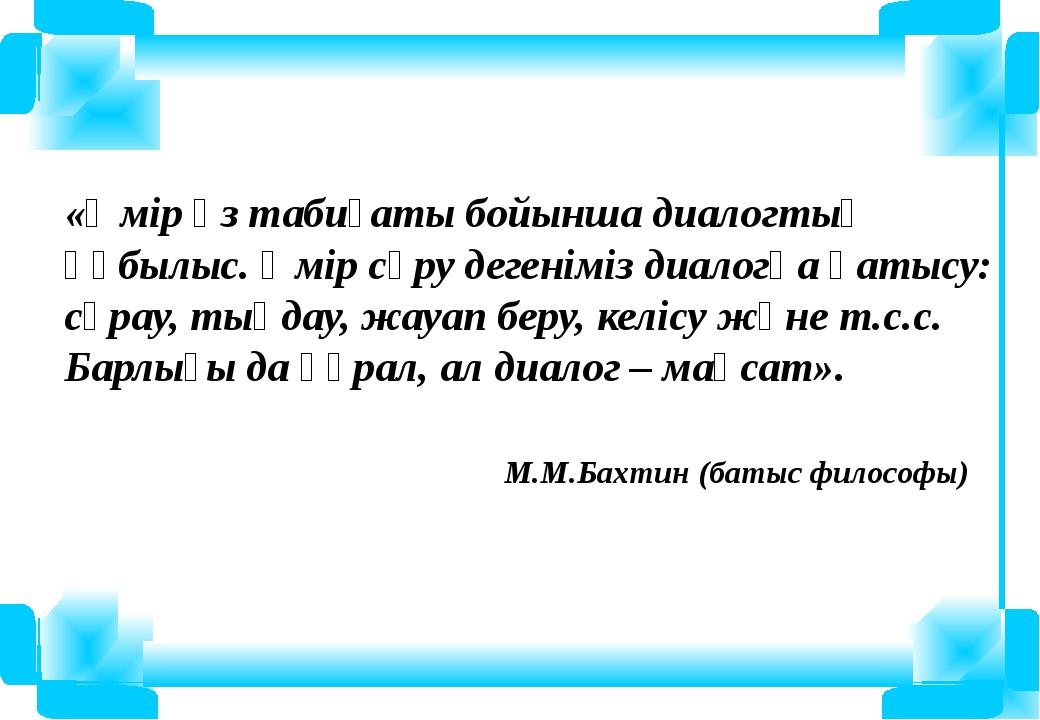 «Өмір өз табиғаты бойынша диалогтық құбылыс. Өмір сүру дегеніміз диалогқа қат...