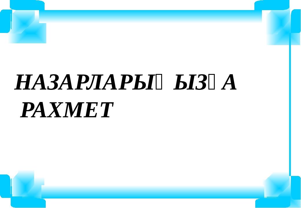 НАЗАРЛАРЫҢЫЗҒА РАХМЕТ