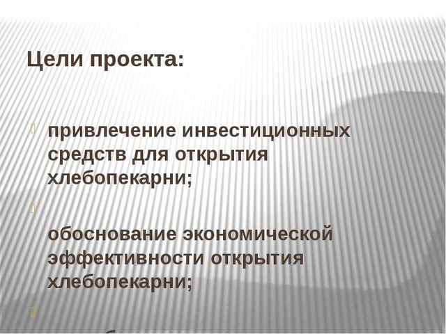 Цели проекта: привлечение инвестиционных средств для открытия хлебопекарни; о...