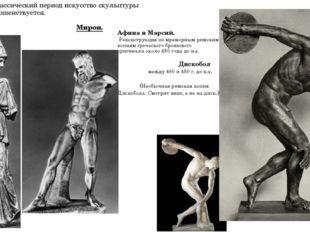 В классический период искусство скульптуры совершенствуется. Мирон. Афина и М