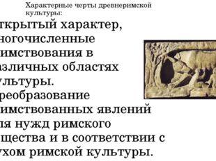 Характерные черты древнеримской культуры: Открытый характер, многочисленные з