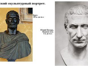 Римский скульптурный портрет. Брут. III в. до н.э. Юлий Цезарь. Первая пол. I