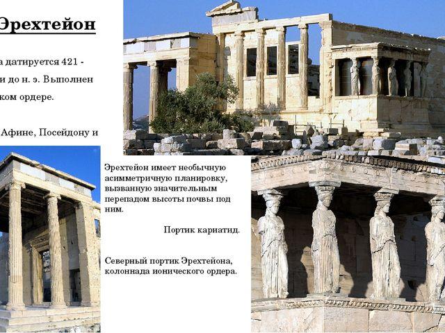 Эрехтейон Постройка датируется421 - 406годами до н.э. Выполнен вионическ...