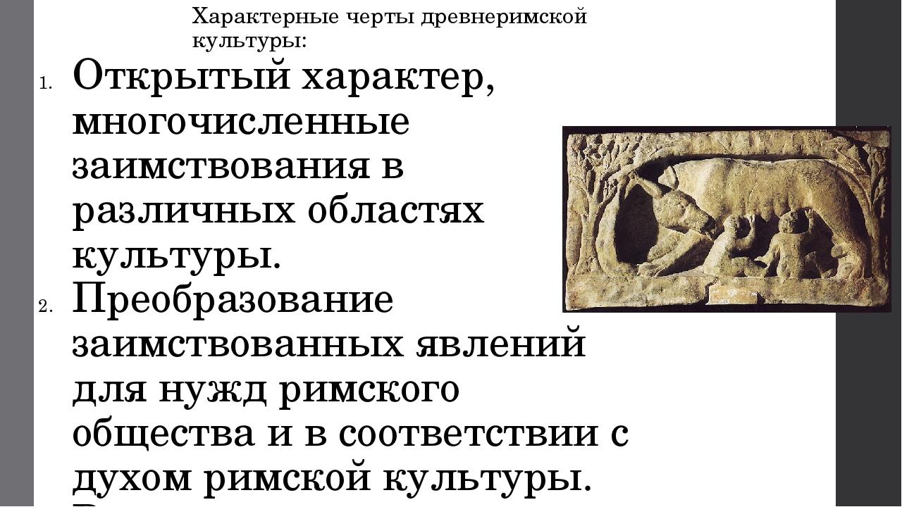 Характерные черты древнеримской культуры: Открытый характер, многочисленные з...