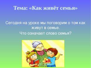 Тема: «Как живёт семья» Сегодня на уроке мы поговорим о том как живут в семье
