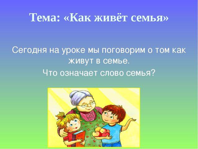Тема: «Как живёт семья» Сегодня на уроке мы поговорим о том как живут в семье...