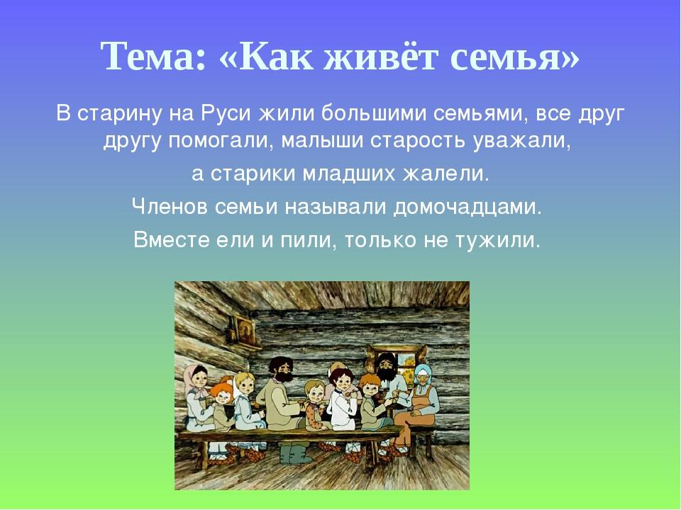 Тема: «Как живёт семья» В старину на Руси жили большими семьями, все друг дру...
