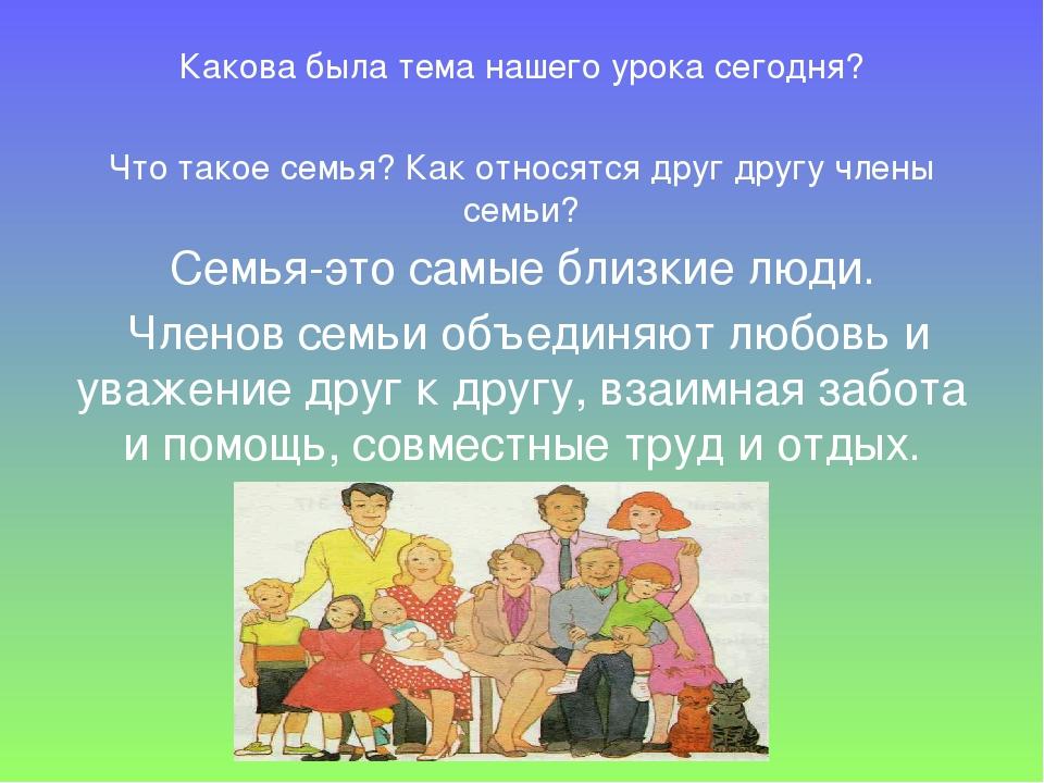 Какова была тема нашего урока сегодня? Что такое семья? Как относятся друг др...